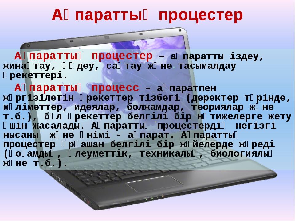 Ақпараттық процестер Ақпараттық процестер – ақпаратты іздеу, жинақтау, өңдеу,...