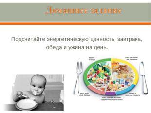 Подсчитайте энергетическую ценность завтрака, обеда и ужина на день.