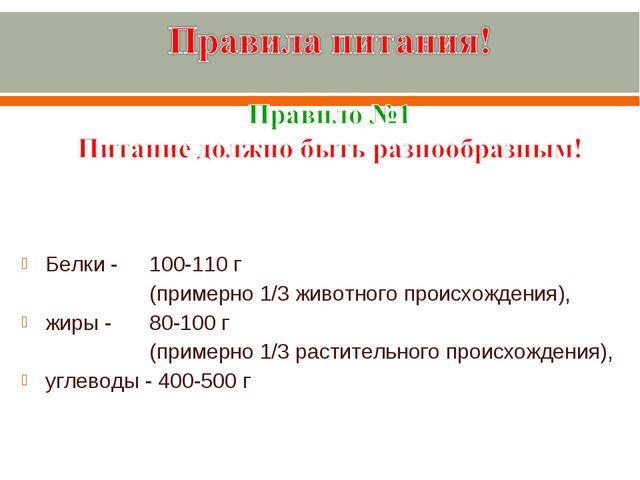 Белки - 100-110 г (примерно 1/3 животного происхождения), жиры - 80-10...