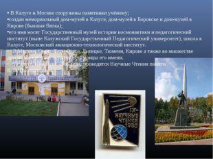 В Калуге и Москве сооружены памятники учёному; создан мемориальный дом-музей