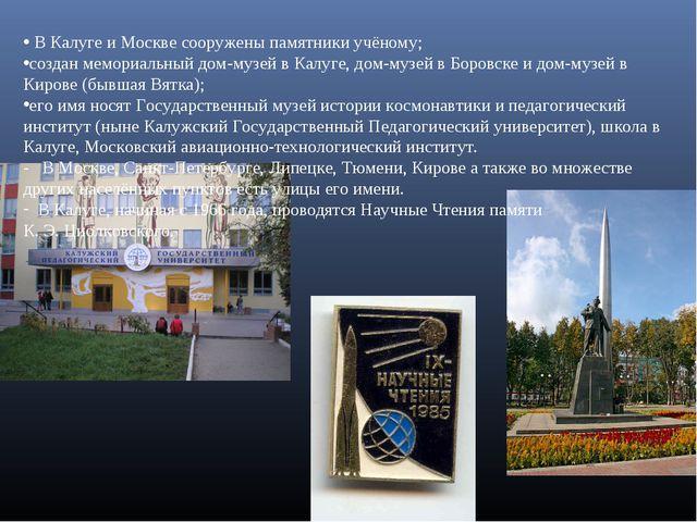 В Калуге и Москве сооружены памятники учёному; создан мемориальный дом-музей...