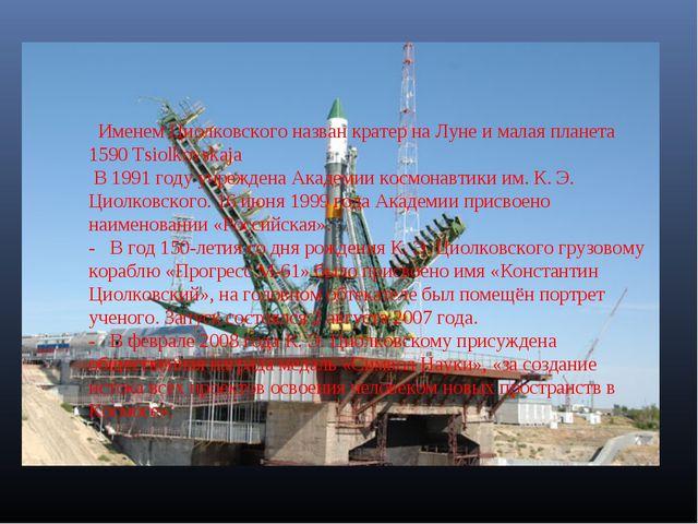Именем Циолковского назван кратер на Луне и малая планета 1590 Tsiolkovskaj...
