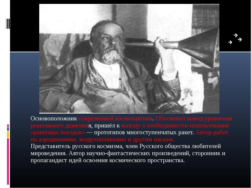 Основоположник современной космонавтики. Обосновал вывод уравнения реактивног...