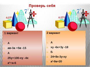 Проверь себя 1 вариант А ав-3а +5в -15 А 25у+100-ху -4х а²+а-6 2 вариант А ху