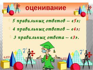 оценивание 5 правильных ответов – «5»; 4 правильных ответов – «4»; 3 правильн