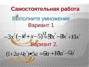 Самостоятельная работа Выполните умножение Вариант 1 . Вариант 2.