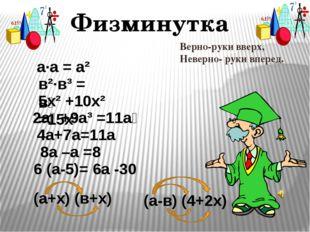 Физминутка а∙а = а² в²∙в³ = в⁶ 2а⁶ +9а³ =11а⁹ 5х² +10х² =15х² 6 (а-5)= 6а -30