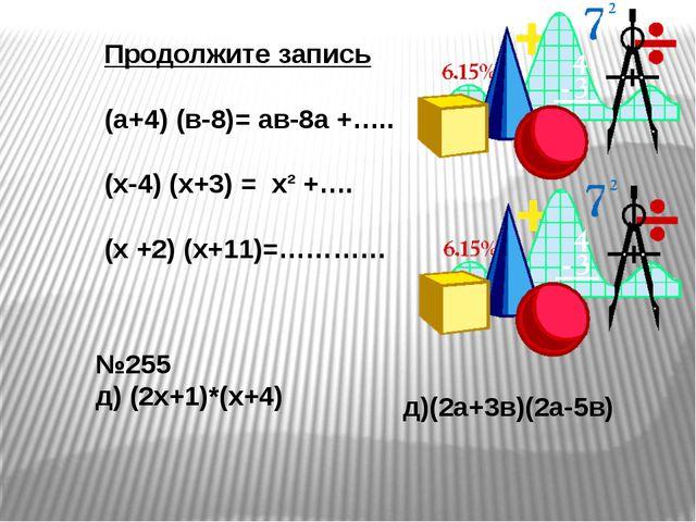 Продолжите запись (а+4) (в-8)= ав-8а +….. (х-4) (х+3) = х² +…. (х +2) (х+11)=...