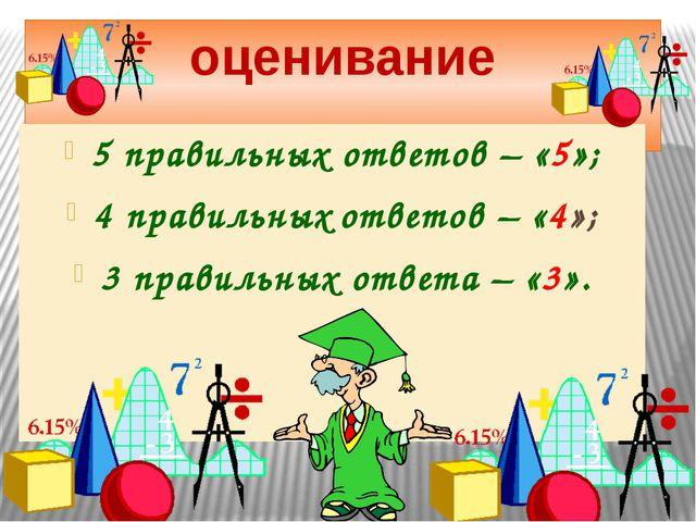 оценивание 5 правильных ответов – «5»; 4 правильных ответов – «4»; 3 правильн...