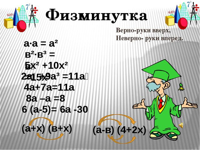 Физминутка а∙а = а² в²∙в³ = в⁶ 2а⁶ +9а³ =11а⁹ 5х² +10х² =15х² 6 (а-5)= 6а -30...