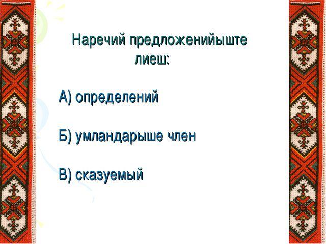 Наречий предложенийыште лиеш: А) определений Б) умландарыше член В) сказуемый