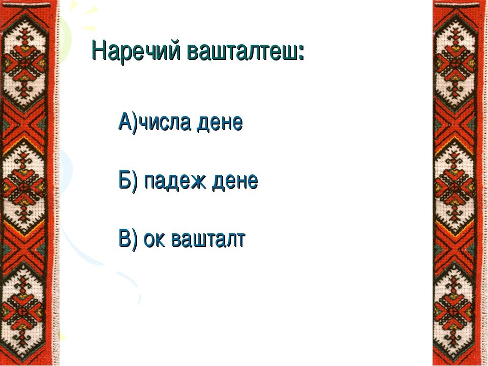 Наречий вашталтеш: А)числа дене Б) падеж дене В) ок вашталт