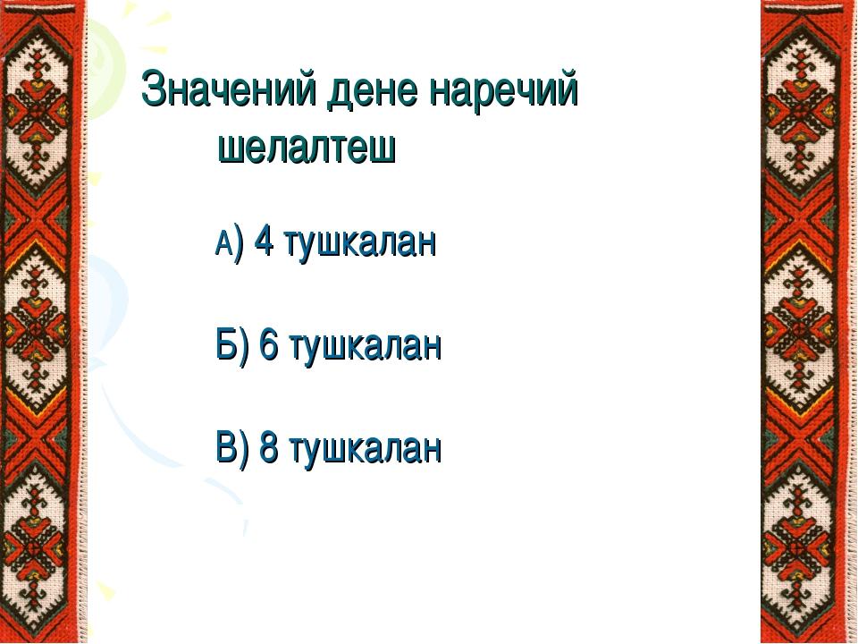 Значений дене наречий шелалтеш А) 4 тушкалан Б) 6 тушкалан В) 8 тушкалан