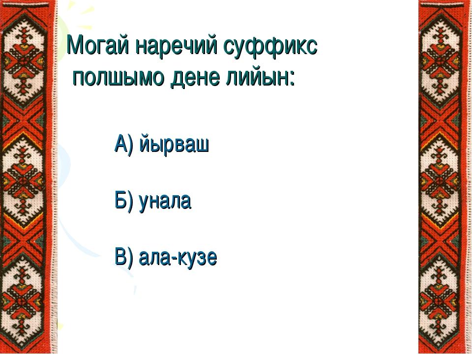 Могай наречий суффикс полшымо дене лийын: А) йырваш Б) унала В) ала-кузе