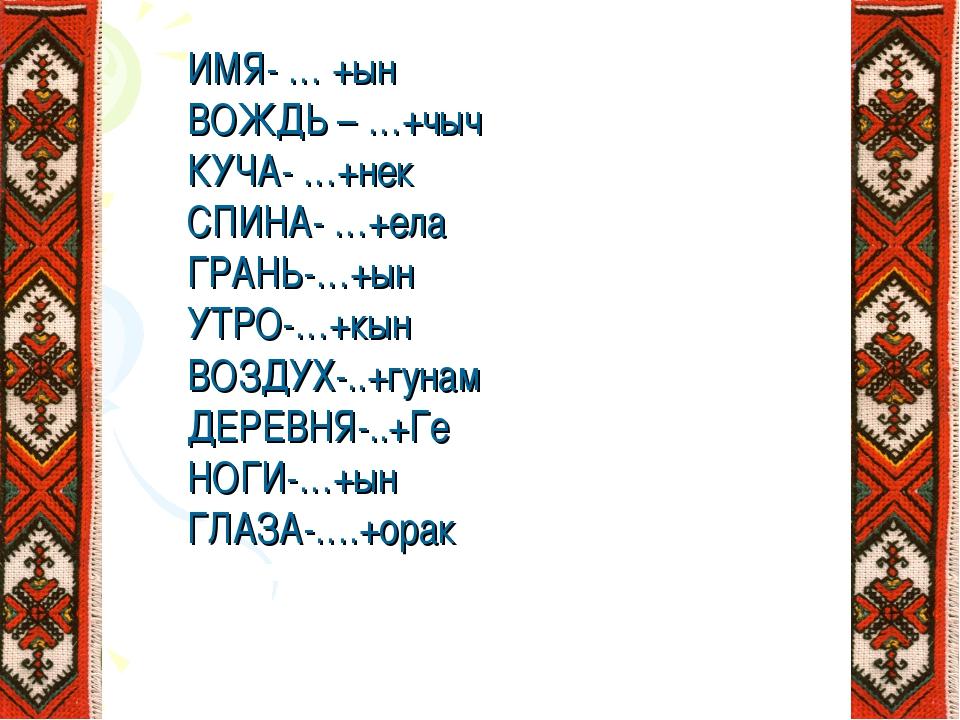 ИМЯ- … +ын ВОЖДЬ – …+чыч КУЧА- …+нек СПИНА- …+ела ГРАНЬ-…+ын УТРО-…+кын ВОЗДУ...