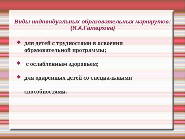 Виды индивидуальных образовательных маршрутов: (И.А.Галацкова) для детей с тр...