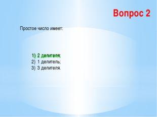 Вопрос 2 Простое число имеет: 2 делителя; 1 делитель; 3 делителя. 1) 2 делите