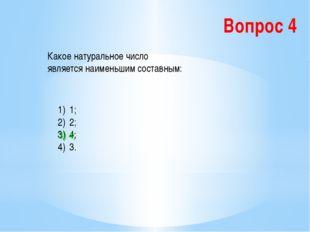 Вопрос 4 Какое натуральное число является наименьшим составным: 1; 2; 4; 3. 3
