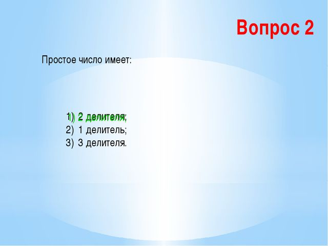 Вопрос 2 Простое число имеет: 2 делителя; 1 делитель; 3 делителя. 1) 2 делите...
