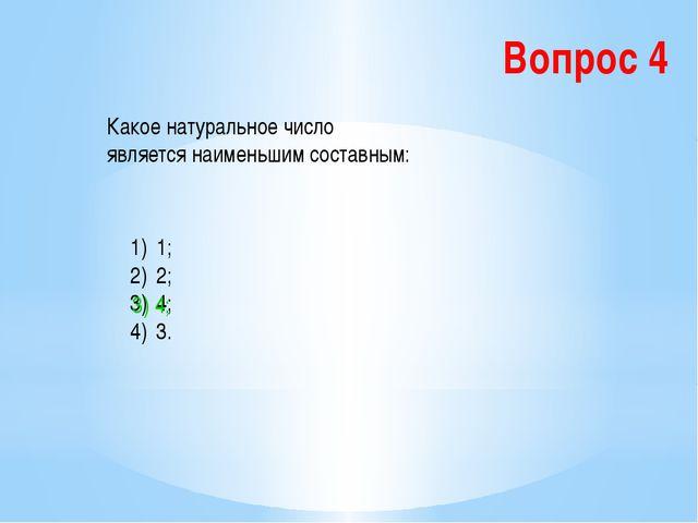 Вопрос 4 Какое натуральное число является наименьшим составным: 1; 2; 4; 3. 3...