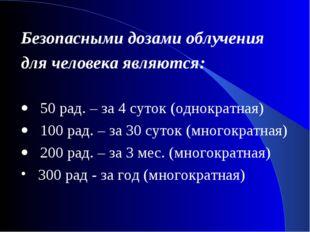 Безопасными дозами облучения для человека являются: · 50 рад. – за 4 суток