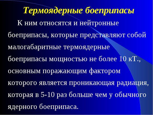 К ним относятся и нейтронные боеприпасы, которые представляют собой малогаба...