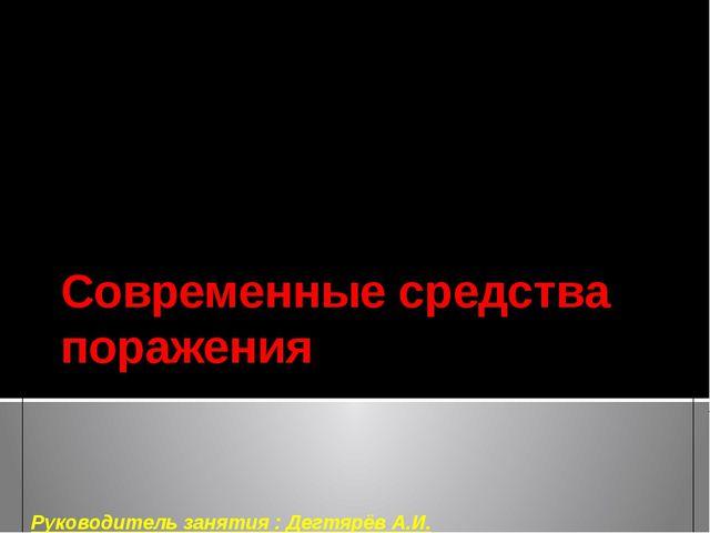 Современные средства поражения Руководитель занятия : Дегтярёв А.И.