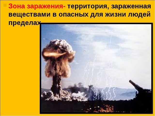 Зона заражения- территория, зараженная веществами в опасных для жизни людей...