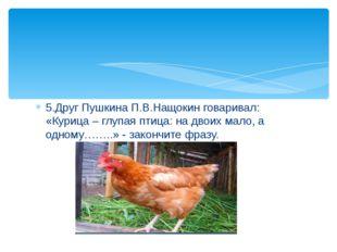 5.Друг Пушкина П.В.Нащокин говаривал: «Курица – глупая птица: на двоих мало,