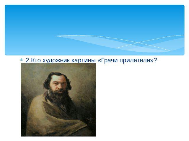 2.Кто художник картины «Грачи прилетели»?