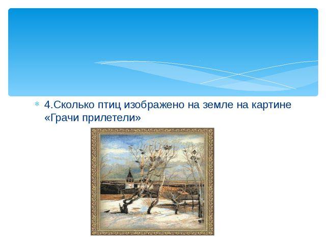 4.Сколько птиц изображено на земле на картине «Грачи прилетели»