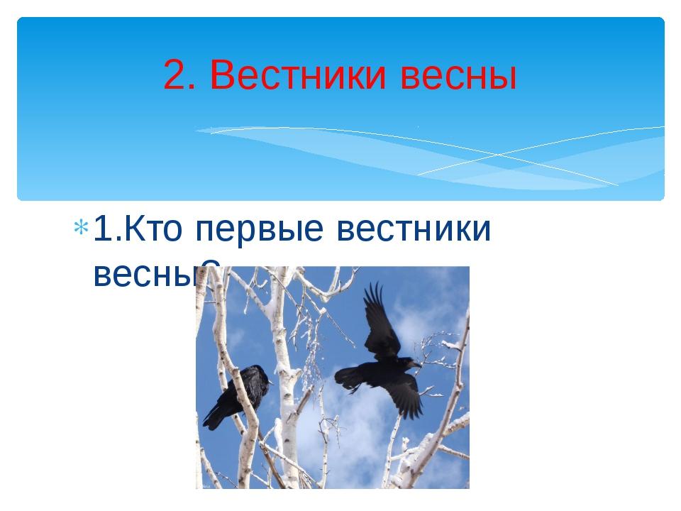 1.Кто первые вестники весны? 2. Вестники весны