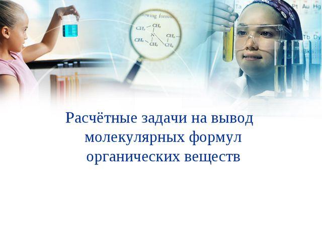 Расчётные задачи на вывод молекулярных формул органических веществ