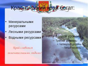 Красноярский край богат: Минеральными ресурсами Лесными ресурсами Водными рес