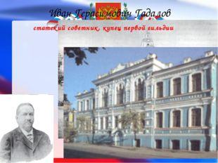Иван Герасимович Гадалов статский советник, купец первой гильдии