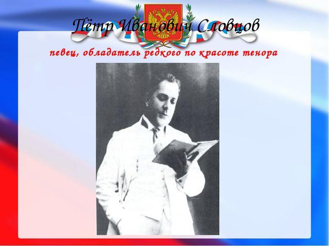 Пётр Иванович Словцов певец, обладатель редкого по красоте тенора