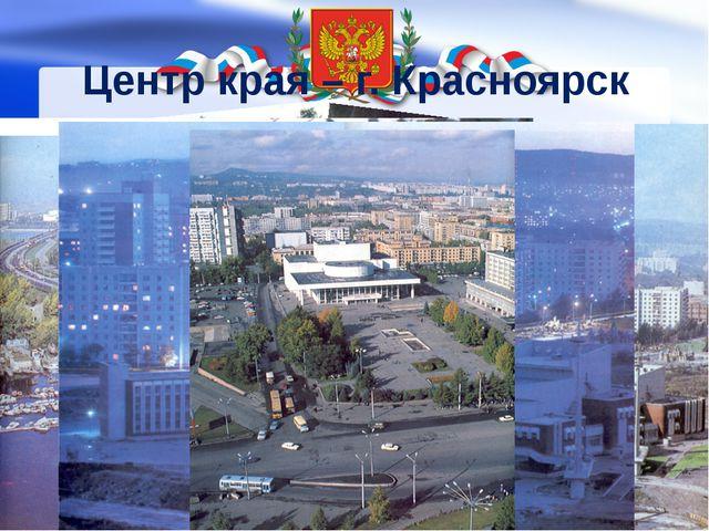 Центр края – г. Красноярск