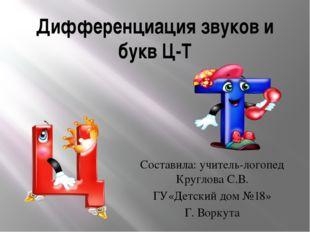 Дифференциация звуков и букв Ц-Т Составила: учитель-логопед Круглова С.В. ГУ«