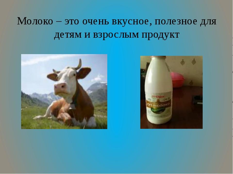 Молоко – это очень вкусное, полезное для детям и взрослым продукт