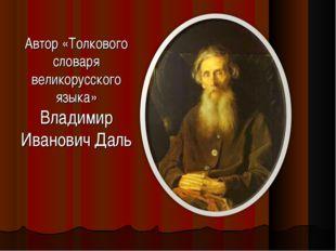 Автор «Толкового словаря великорусского языка» Владимир Иванович Даль