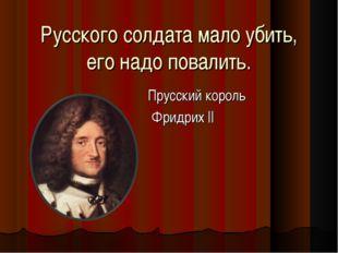 Русского солдата мало убить, его надо повалить. Прусский король Фридрих ||