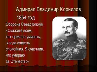 Адмирал Владимир Корнилов 1854 год Оборона Севастополя. «Скажите всем, как пр