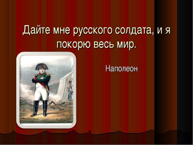 Дайте мне русского солдата, и я покорю весь мир. Наполеон