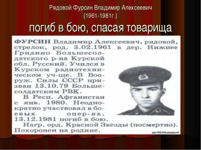 Рядовой Фурсин Владимир Алексеевич (1961-1981г.) погиб в бою, спасая товарища