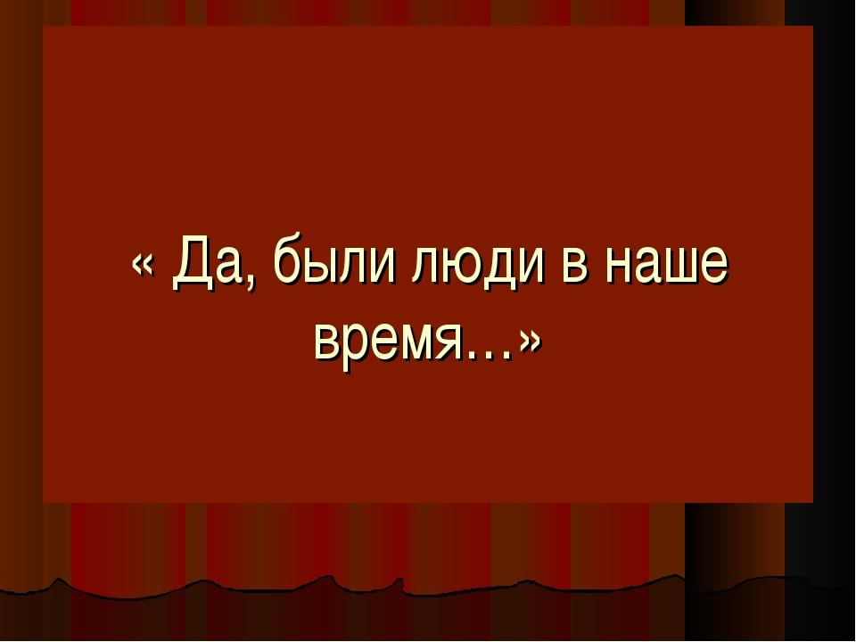 « Да, были люди в наше время…»