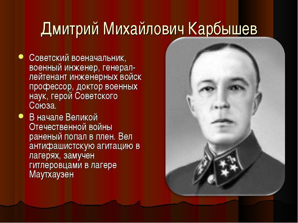 Дмитрий Михайлович Карбышев Советский военачальник, военный инженер, генерал-...
