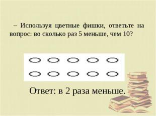 – Используя цветные фишки, ответьте на вопрос: во сколько раз 5 меньше, чем 1