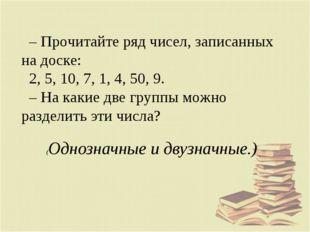 – Прочитайте ряд чисел, записанных на доске: 2, 5, 10, 7, 1, 4, 50, 9. – На к