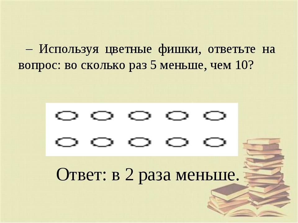 – Используя цветные фишки, ответьте на вопрос: во сколько раз 5 меньше, чем 1...