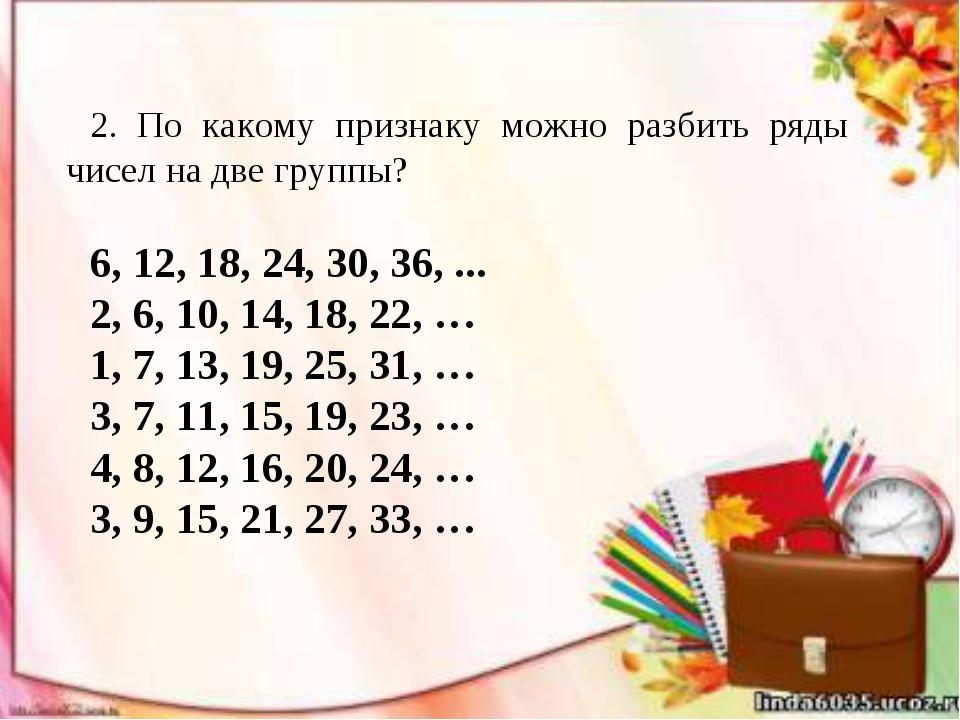 2. По какому признаку можно разбить ряды чисел на две группы? 6, 12, 18, 24,...